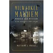 Milwaukee Mayhem: Murder and Mystery in the Cream City's First Century by Prigge, Matthew J., 9780870207167
