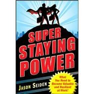Super Staying Power: What You Need to Become Valuable and Resilient at Work by Seiden, Jason, 9780071637169
