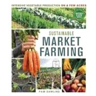 Sustainable Market Farming : Intensive Vegetable Production on a Few Acres by Dawling, Pam, 9780865717169