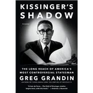 Kissinger's Shadow The Long Reach of America's Most Controversial Statesman by Grandin, Greg, 9781250097170