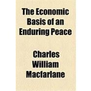 The Economic Basis of an Enduring Peace by Macfarlane, Charles William, 9781154507171