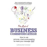 The Art of Business Communication How to use pictures, charts and graphics to make your message stick by Shaw, Graham, 9781292017174