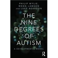 The Nine Degrees of Autism: A Developmental Model for the Alignment and Reconciliation of Hidden Neurological Conditions by Wylie; Philip, 9781138887176