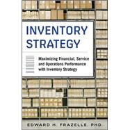 Inventory Strategy: Maximizing Financial, Service and Operations Performance with Inventory Strategy by Frazelle, Edward, 9780071847179