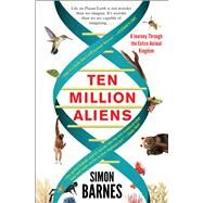 Ten Million Aliens A Journey Through the Entire Animal Kingdom by Barnes, Simon, 9781501117183