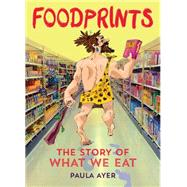 Foodprints The Story of What We Eat by Ayer, Paula; Kinnaird, Ross, 9781554517183