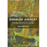 Disabled Justice?: Access to Justice and the UN Convention on the Rights of Persons with Disabilities by Flynn,Eilion=ir, 9781138637184