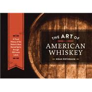 The Art of American Whiskey: A Visual History of the Nation's Most Storied Spirit, Through 100 Iconic Labels by Rothbaum, Noah, 9781607747185