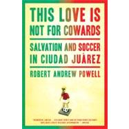 This Love Is Not For Cowards Salvation and Soccer in Ciudad Ju�rez by Powell, Robert Andrew, 9781608197187