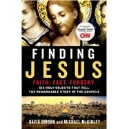 Finding Jesus: Faith. Fact. Forgery. Six Holy Objects That Tell the Remarkable Story of the Gospels by Gibson, David; McKinley, Michael, 9781250087188