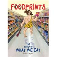 Foodprints The Story of What We Eat by Ayer, Paula; Lamoreaux, Michelle, 9781554517190