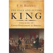 The Once and Future King: The Rise of Crown Government in America by Buckley, F. H., 9781594037191