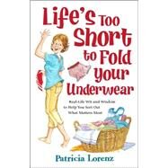 Life's Too Short to Fold Your Underwear : Real-Life Wit and Wisdom to Help You Sort Out What Matters Most by Lorenz, Patricia, 9780824947194