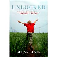 Unlocked: A Family Emerging from the Shadows of Autism by Levin, Susan, 9781632207197
