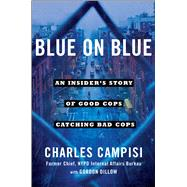 Blue on Blue An Insider's Story of Good Cops Catching Bad Cops by Campisi, Charles; Dillow, Gordon, 9781501127199