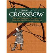 The Book of the Crossbow With an Additional Section on Catapults and Other Siege Engines by Payne-Gallwey, Ralph, 9780486287201