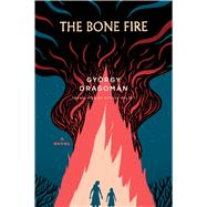 The Bone Fire by Dragomán, Gyorgy; Olchváry, Paul, 9780544527201