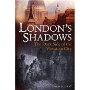 London's Shadows The Dark Side of the Victorian City by Gray, Drew D., 9781441147202