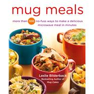 Mug Meals More Than 100 No-Fuss Ways to Make a Delicious Microwave Meal in Minutes by Bilderback, Leslie, 9781250067203