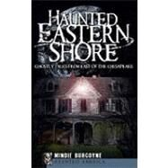 Haunted Eastern Shore: Ghostly Tales from East of the Chesapeake by BURGOYNE MINDIE, 9781596297203