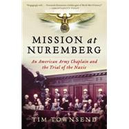 Mission at Nuremberg: An American Army Chaplain and the Trial of the Nazis by Townsend, Tim, 9780061997204