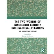 The Two Worlds of Nineteenth Century International Relations: The Bifurcated Century by Green; Daniel M., 9781138737204