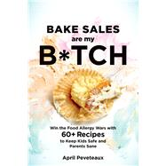Bake Sales Are My B*tch Win the Food Allergy Wars with 60+ Recipes to Keep Kids Safe and Parents Sane by Peveteaux, April, 9781623367206