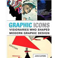 Graphic Icons Visionaries Who Shaped Modern Graphic Design by Clifford, John, 9780321887207