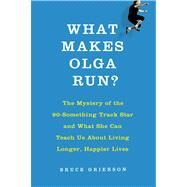 What Makes Olga Run? The Mystery of the 90-Something Track Star and What She Can Teach Us About Living Longer, Happier Lives by Grierson, Bruce, 9780805097207