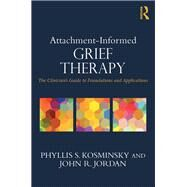 Attachment-Informed Grief Therapy: The ClinicianÆs Guide to Foundations and Applications by Kosminsky; Phyllis S., 9780415857208