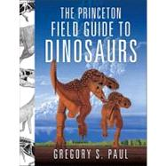The Princeton Field Guide to Dinosaurs by Paul, Gregory S., 9780691137209