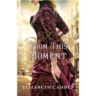 From This Moment by Camden, Elizabeth, 9780764217210