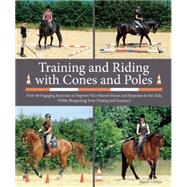 Training and Riding with Cones and Poles Over 35 Engaging Exercises to Improve Your Horse's Focus and Response to the Aids, While Sharpening Your Timing and Accuracy by Schöpe, Sigrid, 9781570767210