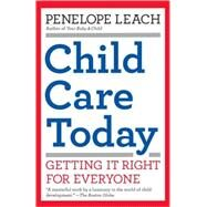 Child Care Today : Getting It Right for Everyone by Leach, Penelope, 9781400077212