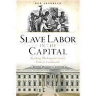 Slave Labor in the Capital: Building Washington's Iconic Federal Landmarks by Arnebeck, Bob, 9781626197213