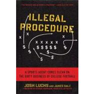 Illegal Procedure A Sports Agent Comes Clean on the Dirty Business of College Football by Dale, James; Luchs, Josh, 9781608197217