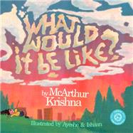 What Would It Be Like? by Krishna, Mcarthur; Sadr, Ayeshe; Dasgupta, Ishaan, 9780692587218