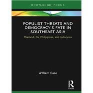 Populist Threats and DemocracyÆs Fate in Southeast Asia: Thailand, the Philippines, and Indonesia by Case; William, 9781138217218