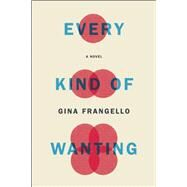 Every Kind of Wanting A Novel by Frangello, Gina, 9781619027220