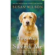 The Dog Who Saved Me A Novel by Wilson, Susan, 9781250097224