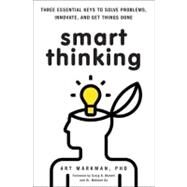 Smart Thinking Three Essential Keys to Solve Problems, Innovate, and Get Things Done by Markman, PhD, Art, 9780399537226