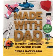 Made With Dad: From Wizards' Wands to Japanese Dolls, Craft Projects to Build, Make, and Do With Your Kids by Barnardo, Chris, 9781632207227