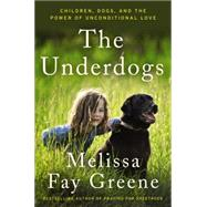 The Underdogs: Children, Dogs, and the Power of Unconditional Love by Greene, Melissa Fay, 9780062467232
