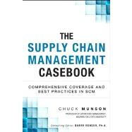 The Supply Chain Management Casebook Comprehensive Coverage and Best Practices in SCM by Munson, Chuck, 9780133367232