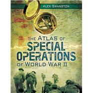 The Atlas of Special Operations of World War II by Swanston, Alex, 9781628737233