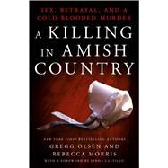 A Killing in Amish Country Sex, Betrayal, and a Cold-blooded Murder by Olsen, Gregg; Morris, Rebecca, 9781250067234