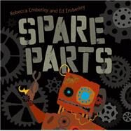 Spare Parts by Emberley, Rebecca; Emberley, Ed, 9781596437234