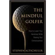 The Mindful Golfer: How to Lower Your Handicap While Raising Your Consciousness by Altshuler, Stephen, 9781632207234