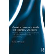 Genocide Literature in Middle and Secondary Classrooms: Rhetoric, Witnessing, and Social Action in a Time of Standards and Accountability by Donovan; Sarah, 9781138657236
