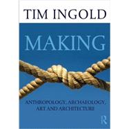 Making: Anthropology, Archaeology, Art and Architecture by Ingold; Tim, 9780415567237